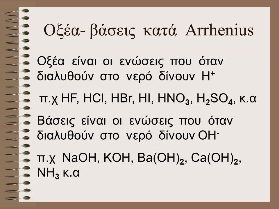 Οξέα- βάσεις κατά Arrhenius Οξέα είναι οι ενώσεις που όταν διαλυθούν στο νερό δίνουν H + π.χ HF, HCl, HBr, HI, HNO 3, H 2 SO 4, κ.α Βάσεις είναι οι ενώσεις που όταν διαλυθούν στο νερό δίνουν OH - π.χ NaOH, KOH, Ba(OH) 2, Ca(OH) 2, NH 3 κ.α