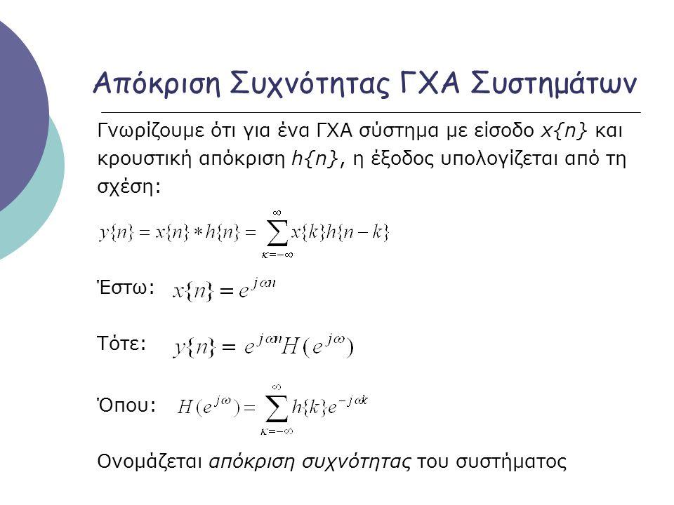 Απόκριση Συχνότητας ΓΧΑ Συστημάτων Γνωρίζουμε ότι για ένα ΓΧΑ σύστημα με είσοδο x{n} και κρουστική απόκριση h{n}, η έξοδος υπολογίζεται από τη σχέση: Έστω: Τότε: Όπου: Ονομάζεται απόκριση συχνότητας του συστήματος