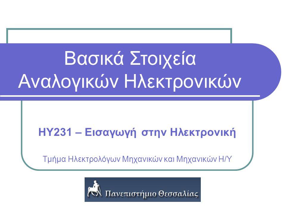 Ηλεκτρονική ΗΥ231 – Εισαγωγή στην Ηλεκτρονική Τμήμα Ηλεκτρολόγων Μηχανικών και Μηχανικών Η/Υ Βασικά Στοιχεία Αναλογικών Ηλεκτρονικών