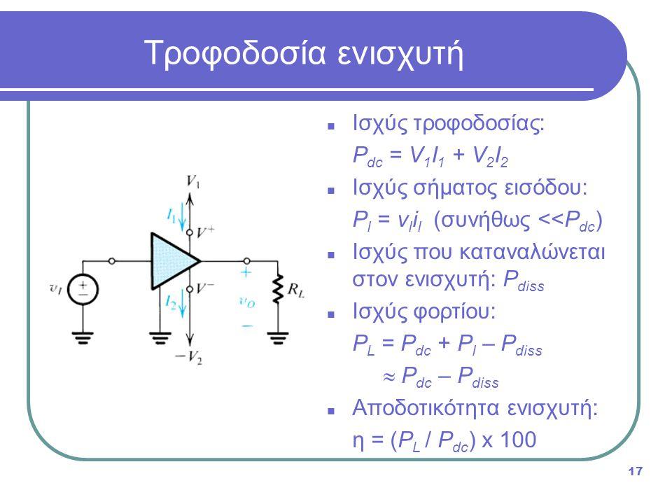 Τροφοδοσία ενισχυτή 17 Ισχύς τροφοδοσίας: P dc = V 1 I 1 + V 2 I 2 Ισχύς σήματος εισόδου: P Ι = v Ι i I (συνήθως <<P dc ) Ισχύς που καταναλώνεται στον