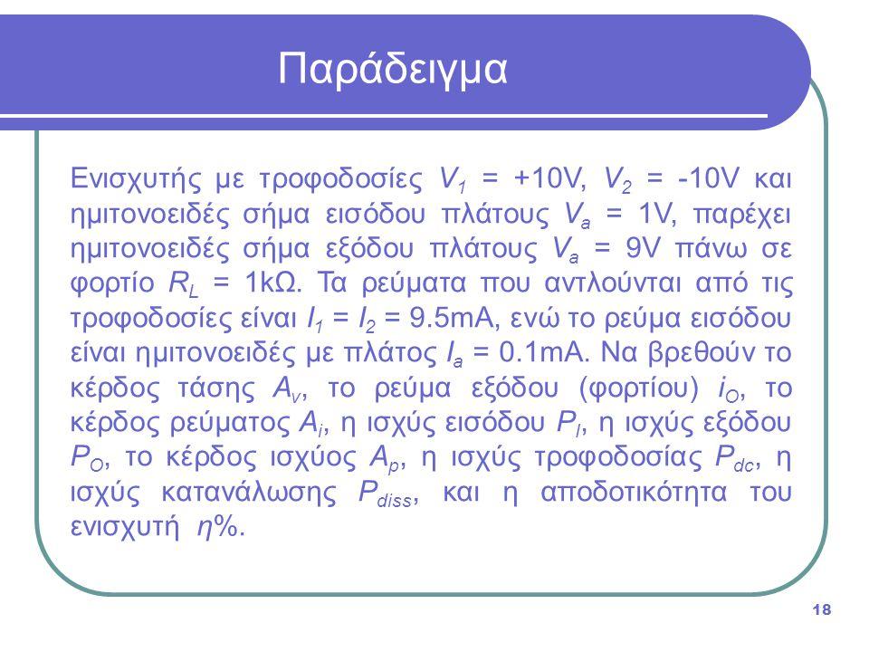 Παράδειγμα 18 Ενισχυτής με τροφοδοσίες V 1 = +10V, V 2 = -10V και ημιτονοειδές σήμα εισόδου πλάτους V a = 1V, παρέχει ημιτονοειδές σήμα εξόδου πλάτους V a = 9V πάνω σε φορτίο R L = 1kΩ.