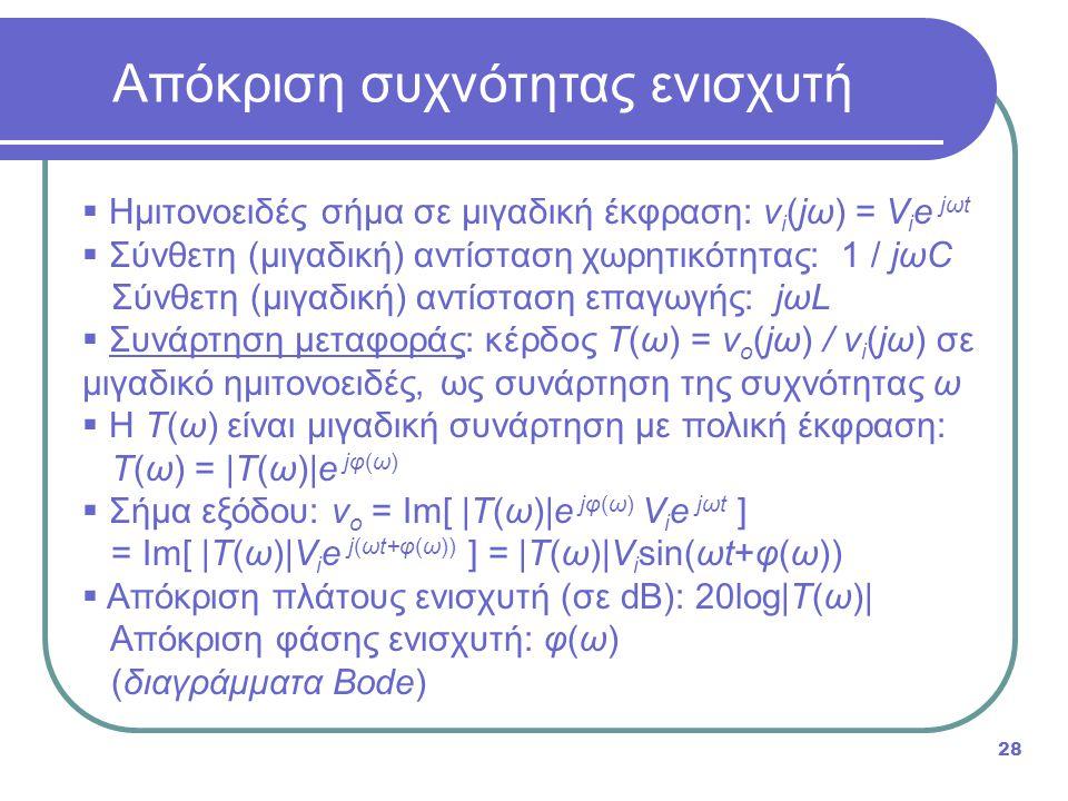 Απόκριση συχνότητας ενισχυτή 28  Ημιτονοειδές σήμα σε μιγαδική έκφραση: v i (jω) = V i e jωt  Σύνθετη (μιγαδική) αντίσταση χωρητικότητας: 1 / jωC Σύνθετη (μιγαδική) αντίσταση επαγωγής: jωL  Συνάρτηση μεταφοράς: κέρδος T(ω) = v o (jω) / v i (jω) σε μιγαδικό ημιτονοειδές, ως συνάρτηση της συχνότητας ω  Η T(ω) είναι μιγαδική συνάρτηση με πολική έκφραση: T(ω) = |T(ω)|e jφ(ω)  Σήμα εξόδου: v o = Im[ |T(ω)|e jφ(ω) V i e jωt ] = Im[ |T(ω)|V i e j(ωt+φ(ω)) ] = |T(ω)|V i sin(ωt+φ(ω))  Απόκριση πλάτους ενισχυτή (σε dB): 20log|T(ω)| Απόκριση φάσης ενισχυτή: φ(ω) (διαγράμματα Bode)