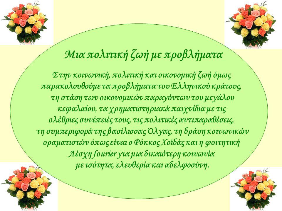 Μια πολιτική ζωή με προβλήματα Στην κοινωνική, πολιτική και οικονομική ζωή όμως παρακολουθούμε τα προβλήματα του Ελληνικού κράτους, τη στάση των οικονομικών παραγόντων του μεγάλου κεφαλαίου, τα χρηματιστηριακά παιχνίδια με τις ολέθριες συνέπειές τους, τις πολιτικές αντιπαραθέσεις, τη συμπεριφορά της βασίλισσας Όλγας, τη δράση κοινωνικών οραματιστών όπως είναι ο Ρόκκος Χοϊδάς και η φοιτητική Λέσχη fourier για μια δικαιότερη κοινωνία με ισότητα, ελευθερία και αδελφοσύνη.