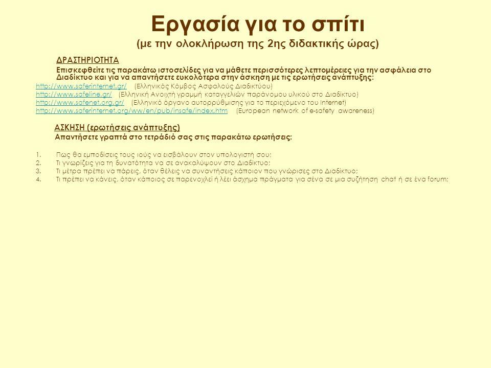 Εργασία για το σπίτι (με την ολοκλήρωση της 1ης διδακτικής ώρας) ΔΡΑΣΤΗΡΙΟΤΗΤΑ Επισκεφθείτε τις παρακάτω ιστοσελίδες για να μάθετε περισσότερες λεπτομέρειες για την ασφάλεια στο Διαδίκτυο και για να απαντήσετε ευκολότερα στην άσκηση με τις ερωτήσεις πολλαπλών επιλογών: http://www.saferinternet.gr/http://www.saferinternet.gr/ (Ελληνικός Κόμβος Ασφαλούς Διαδικτύου) http://www.safeline.gr/http://www.safeline.gr/ (Ελληνική Ανοιχτή γραμμή καταγγελιών παράνομου υλικού στο Διαδίκτυο) http://www.safenet.org.gr/http://www.safenet.org.gr/ (Ελληνικό όργανο αυτορρύθμισης για το περιεχόμενο του Internet) http://www.saferinternet.org/ww/en/pub/insafe/index.htmhttp://www.saferinternet.org/ww/en/pub/insafe/index.htm (European network of e-safety awareness) ΑΣΚΗΣΗ (ερωτήσεις πολλαπλών επιλογών) Βρείτε το σωστό στις παρακάτω ερωτήσεις και δικαιολογήστε την απάντησή σας: 1.