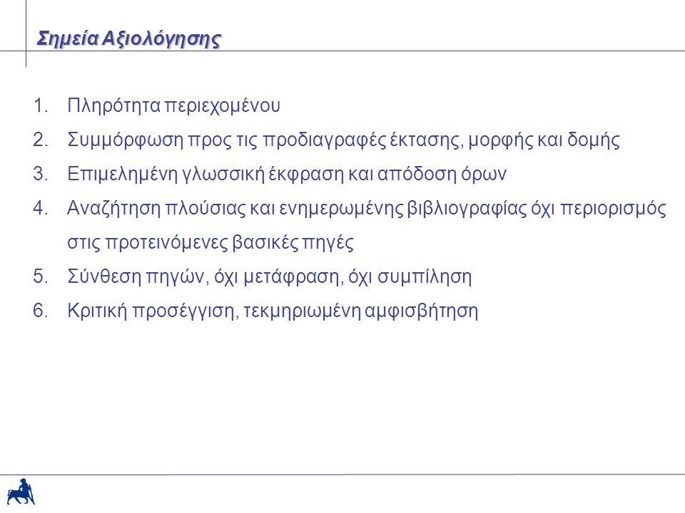 1.Πληρότητα περιεχομένου 2.Συµµόρφωση προς τις προδιαγραφές έκτασης, µορφής και δοµής 3.Επιµεληµένη γλωσσική έκφραση και απόδοση όρων 4.Αναζήτηση πλούσιας και ενηµερωµένης βιβλιογραφίας όχι περιορισµός στις προτεινόµενες βασικές πηγές 5.Σύνθεση πηγών, όχι µετάφραση, όχι συµπίληση 6.Κριτική προσέγγιση, τεκµηριωµένη αµφισβήτηση Σηµεία Αξιολόγησης