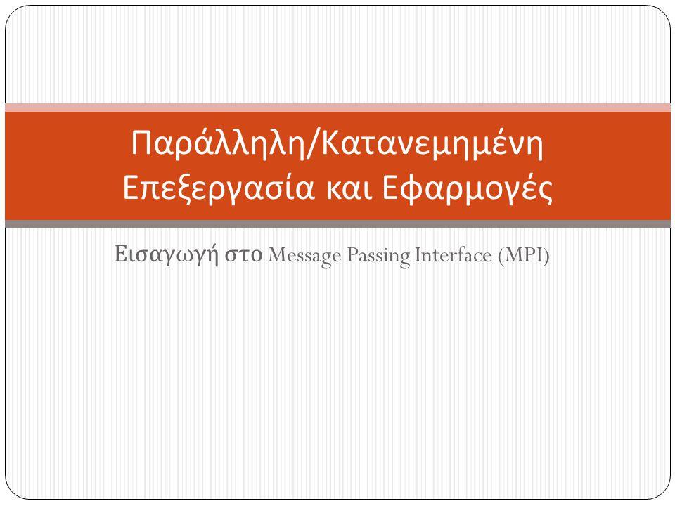Εισαγωγή στο Message Passing Interface (MPI) Παράλληλη / Κατανεμημένη Επεξεργασία και Εφαρμογές
