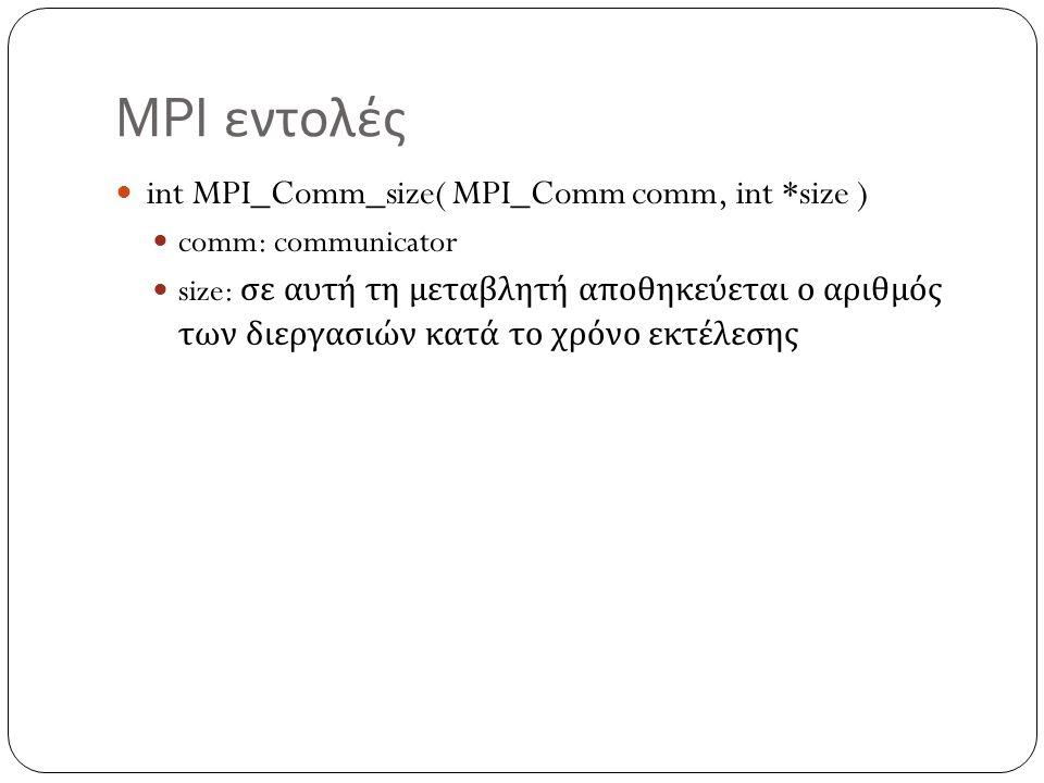MPI εντολές int MPI_Send(void *buf, int count, MPI_Datatype datatype, int dest, int tag, MPI_Comm comm) buf: δεδομένα για αποστολή count: Πλήθος των στοιχείων που θα αποσταλούν datatype: Τύπος δεδομένων που θα αποσταλούν dest: Αριθμός διεργασίας στην οποία θα πάνε τα δεδομένα tag: Χρησιμοποιείται για να διαχωρίζονται τα μηνύματα από τον ίδιο αποστολέα comm: Δηλώνει τον communicator που θα χρησιμοποιηθεί
