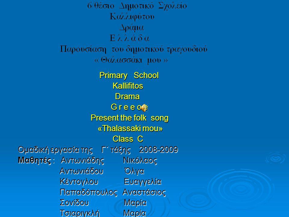 Primary School Primary School Kallifitos Kallifitos Drama Drama G r e e c e G r e e c e Present the folk song Present the folk song «Thalassaki mou» «