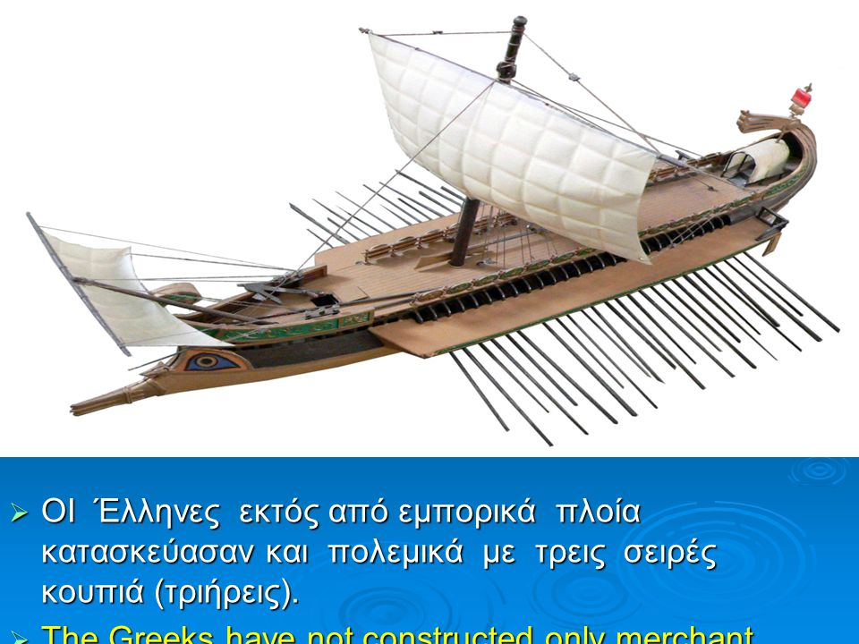  ΟΙ Έλληνες εκτός από εμπορικά πλοία κατασκεύασαν και πολεμικά με τρεις σειρές κουπιά (τριήρεις).  The Greeks have not constructed only merchant shi