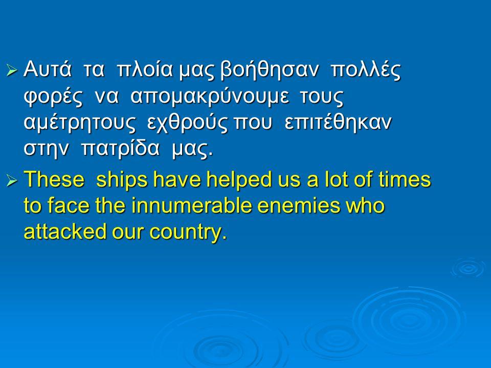  Αυτά τα πλοία μας βοήθησαν πολλές φορές να απομακρύνουμε τους αμέτρητους εχθρούς που επιτέθηκαν στην πατρίδα μας.  These ships have helped us a lot