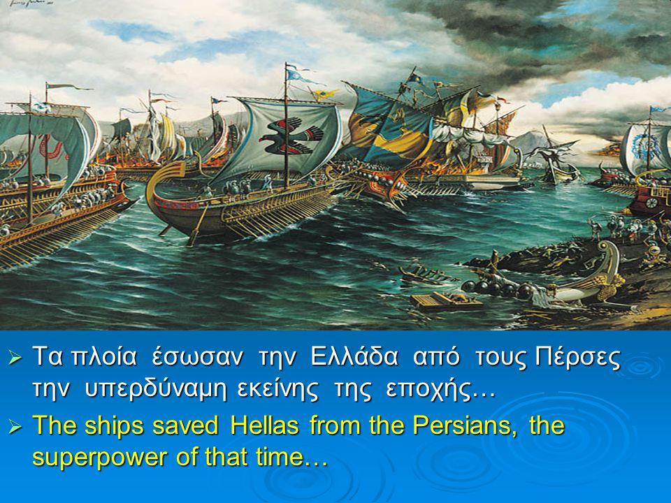  Τα πλοία έσωσαν την Ελλάδα από τους Πέρσες την υπερδύναμη εκείνης της εποχής…  The ships saved Hellas from the Persians, the superpower of that tim