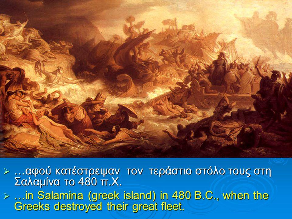  …αφού κατέστρεψαν τον τεράστιο στόλο τους στη Σαλαμίνα το 480 π.Χ.  …in Salamina (greek island) in 480 B.C., when the Greeks destroyed their great