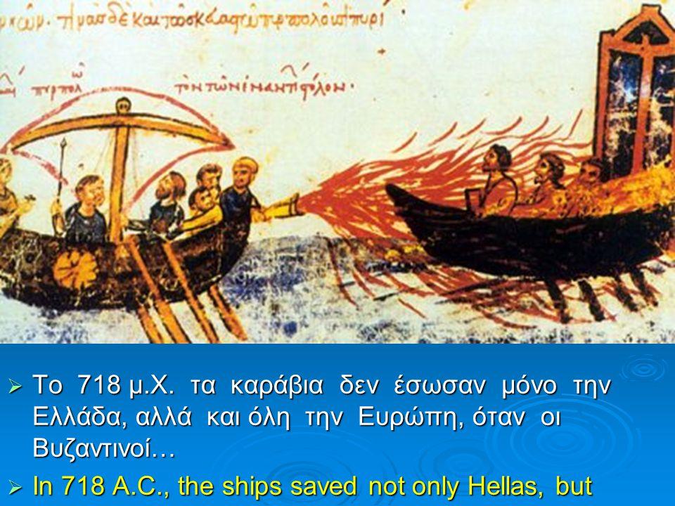  Το 718 μ.Χ. τα καράβια δεν έσωσαν μόνο την Ελλάδα, αλλά και όλη την Ευρώπη, όταν οι Βυζαντινοί…  In 718 A.C., the ships saved not only Hellas, but