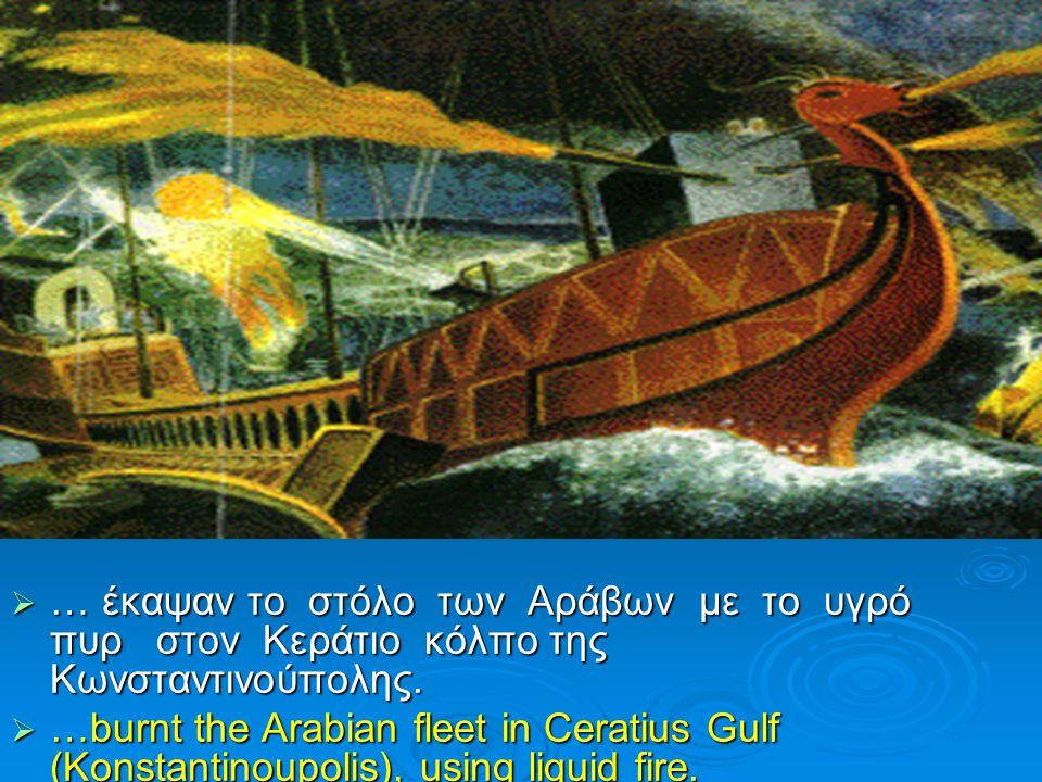  … έκαψαν το στόλο των Αράβων με το υγρό πυρ στον Κεράτιο κόλπο της Κωνσταντινούπολης.  …burnt the Arabian fleet in Ceratius Gulf (Konstantinoupolis