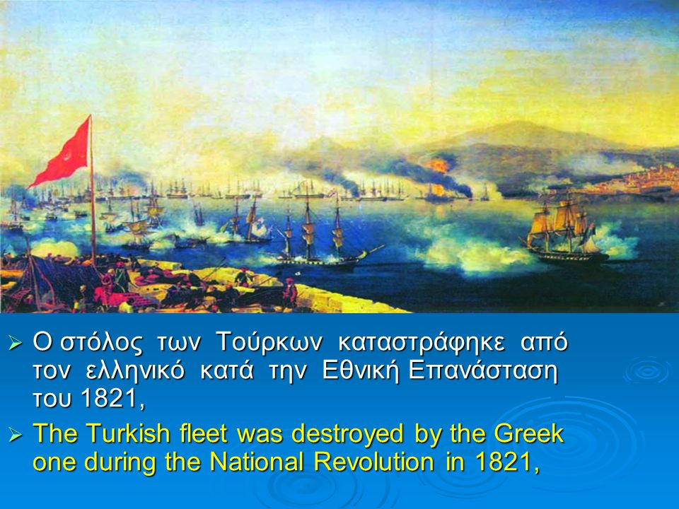  Ο στόλος των Τούρκων καταστράφηκε από τον ελληνικό κατά την Εθνική Επανάσταση του 1821,  The Turkish fleet was destroyed by the Greek one during th