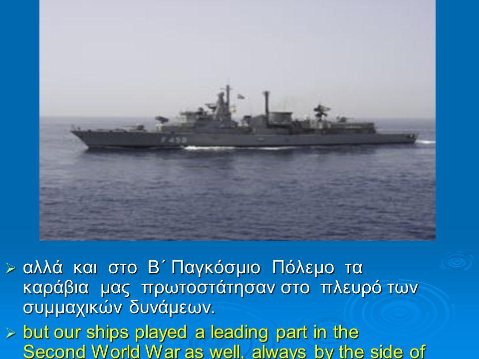  αλλά και στο Β΄ Παγκόσμιο Πόλεμο τα καράβια μας πρωτοστάτησαν στο πλευρό των συμμαχικών δυνάμεων.  but our ships played a leading part in the Secon