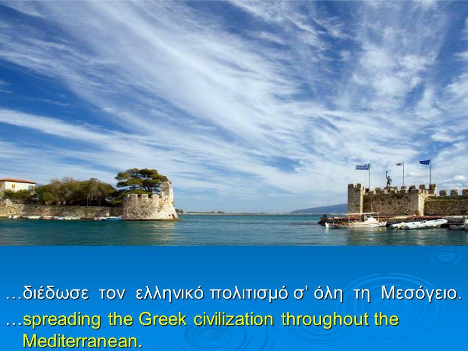 …διέδωσε τον ελληνικό πολιτισμό σ' όλη τη Μεσόγειο. …spreading the Greek civilization throughout the Mediterranean.