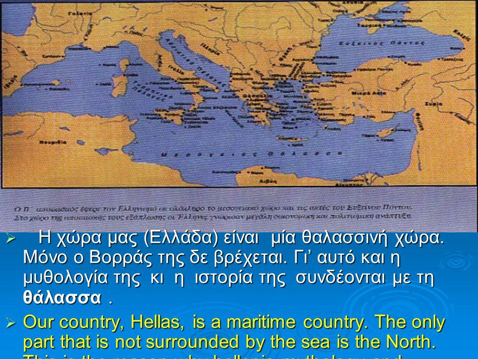  Η χώρα μας (Ελλάδα) είναι μία θαλασσινή χώρα. Μόνο ο Βορράς της δε βρέχεται. Γι' αυτό και η μυθολογία της κι η ιστορία της συνδέονται με τη θάλασσα.