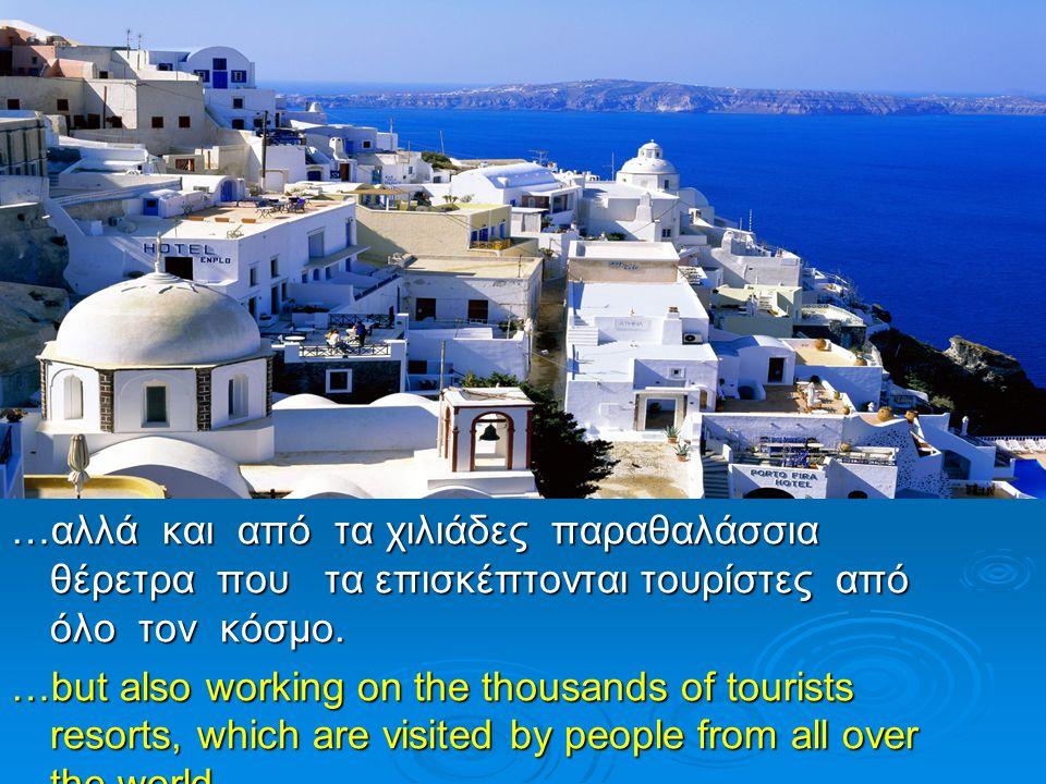 …αλλά και από τα χιλιάδες παραθαλάσσια θέρετρα που τα επισκέπτονται τουρίστες από όλο τον κόσμο. …but also working on the thousands of tourists resort