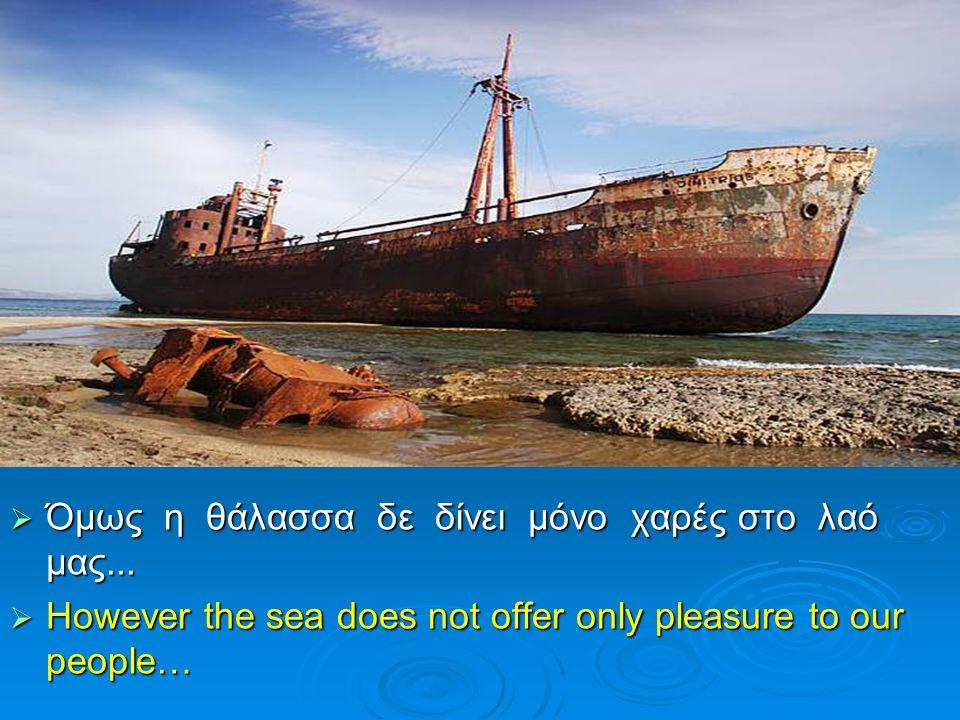  Όμως η θάλασσα δε δίνει μόνο χαρές στο λαό μας...  However the sea does not offer only pleasure to our people…