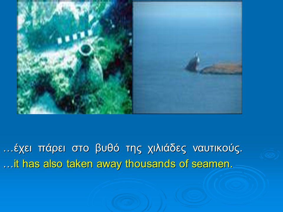 …έχει πάρει στο βυθό της χιλιάδες ναυτικούς. …it has also taken away thousands of seamen.