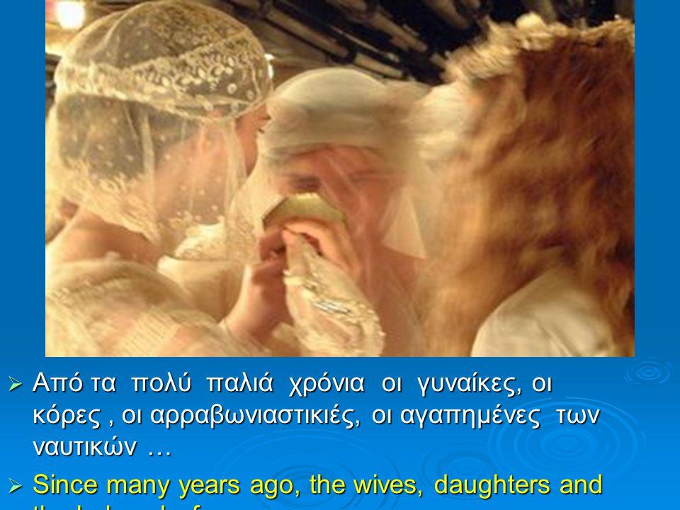  Από τα πολύ παλιά χρόνια οι γυναίκες, οι κόρες, οι αρραβωνιαστικιές, οι αγαπημένες των ναυτικών …  Since many years ago, the wives, daughters and the beloved of seamen…