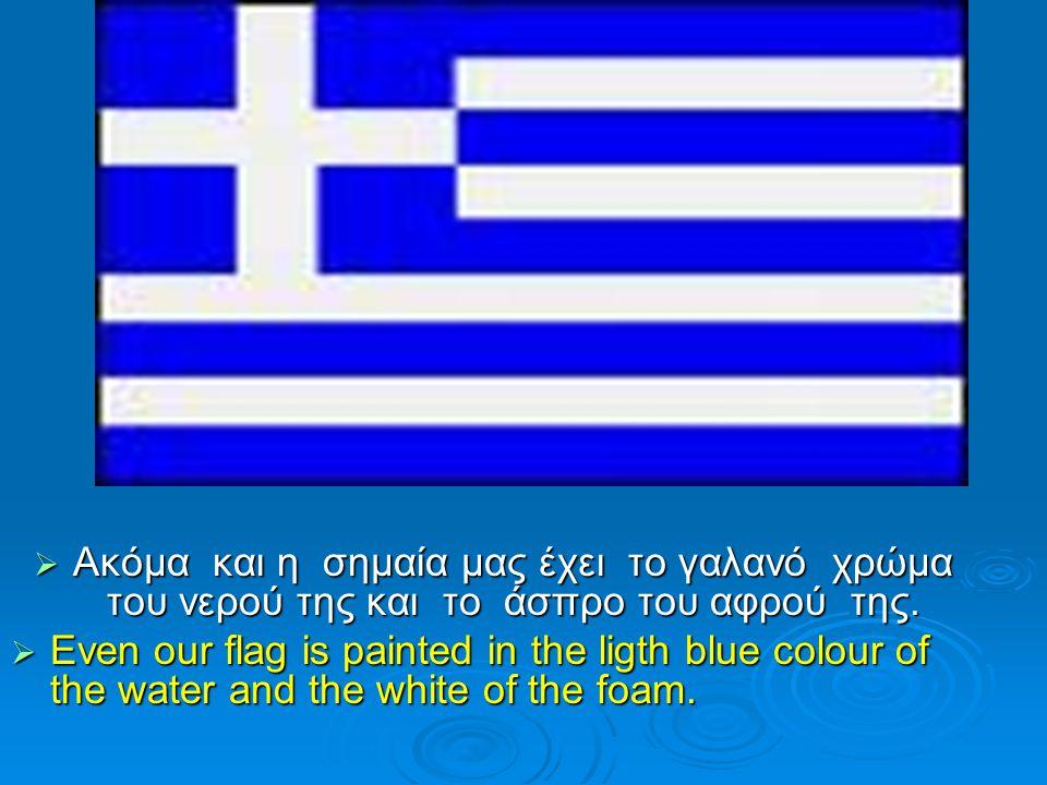  Ακόμα και η σημαία μας έχει το γαλανό χρώμα του νερού της και το άσπρο του αφρού της.  Even our flag is painted in the ligth blue colour of the wat