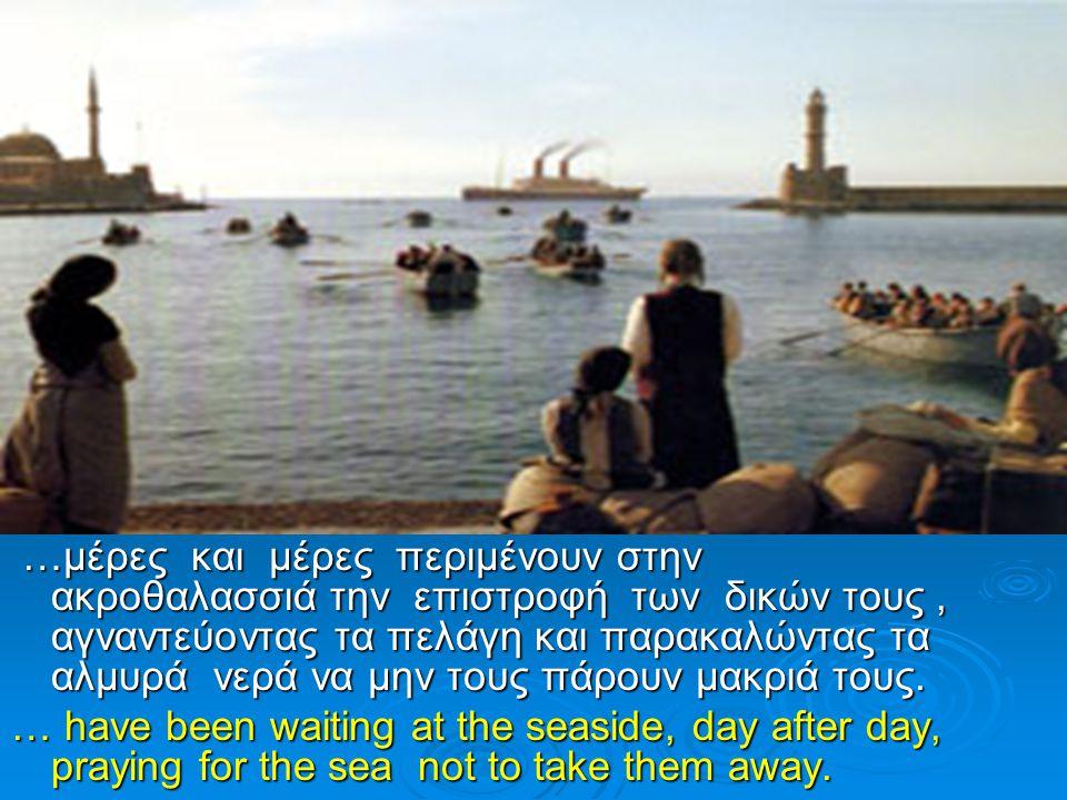 …μέρες και μέρες περιμένουν στην ακροθαλασσιά την επιστροφή των δικών τους, αγναντεύοντας τα πελάγη και παρακαλώντας τα αλμυρά νερά να μην τους πάρουν μακριά τους.
