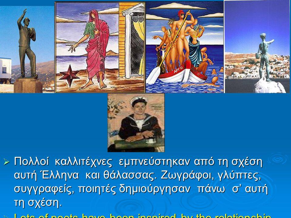  Πολλοί καλλιτέχνες εμπνεύστηκαν από τη σχέση αυτή Έλληνα και θάλασσας. Ζωγράφοι, γλύπτες, συγγραφείς, ποιητές δημιούργησαν πάνω σ' αυτή τη σχέση. 