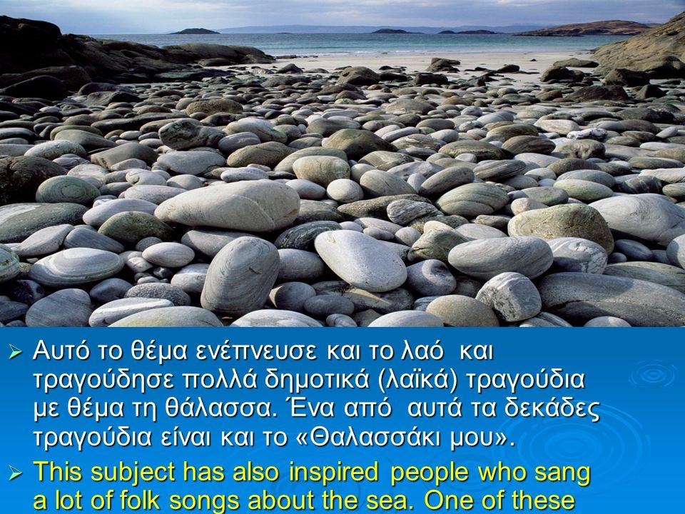  Αυτό το θέμα ενέπνευσε και το λαό και τραγούδησε πολλά δημοτικά (λαϊκά) τραγούδια με θέμα τη θάλασσα. Ένα από αυτά τα δεκάδες τραγούδια είναι και το