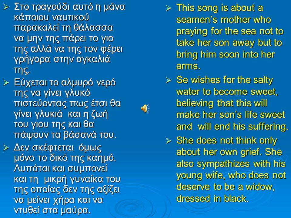  Στο τραγούδι αυτό η μάνα κάποιου ναυτικού παρακαλεί τη θάλασσα να μην της πάρει το γιο της αλλά να της τον φέρει γρήγορα στην αγκαλιά της.  Εύχεται