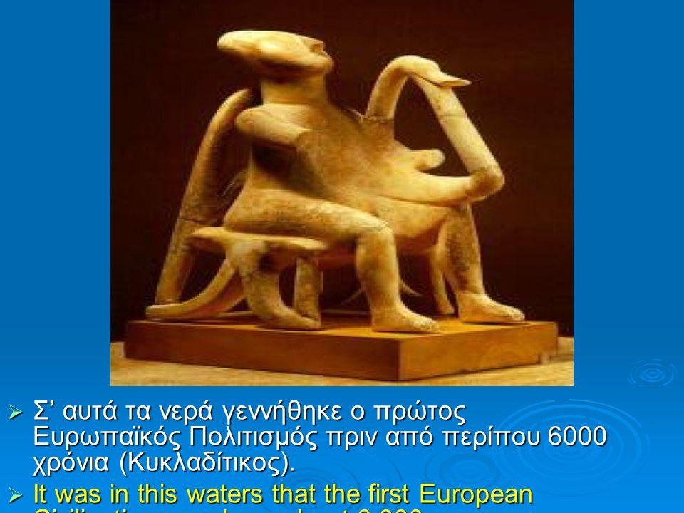  Σ' αυτά τα νερά γεννήθηκε ο πρώτος Ευρωπαϊκός Πολιτισμός πριν από περίπου 6000 χρόνια (Κυκλαδίτικος).  It was in this waters that the first Europea