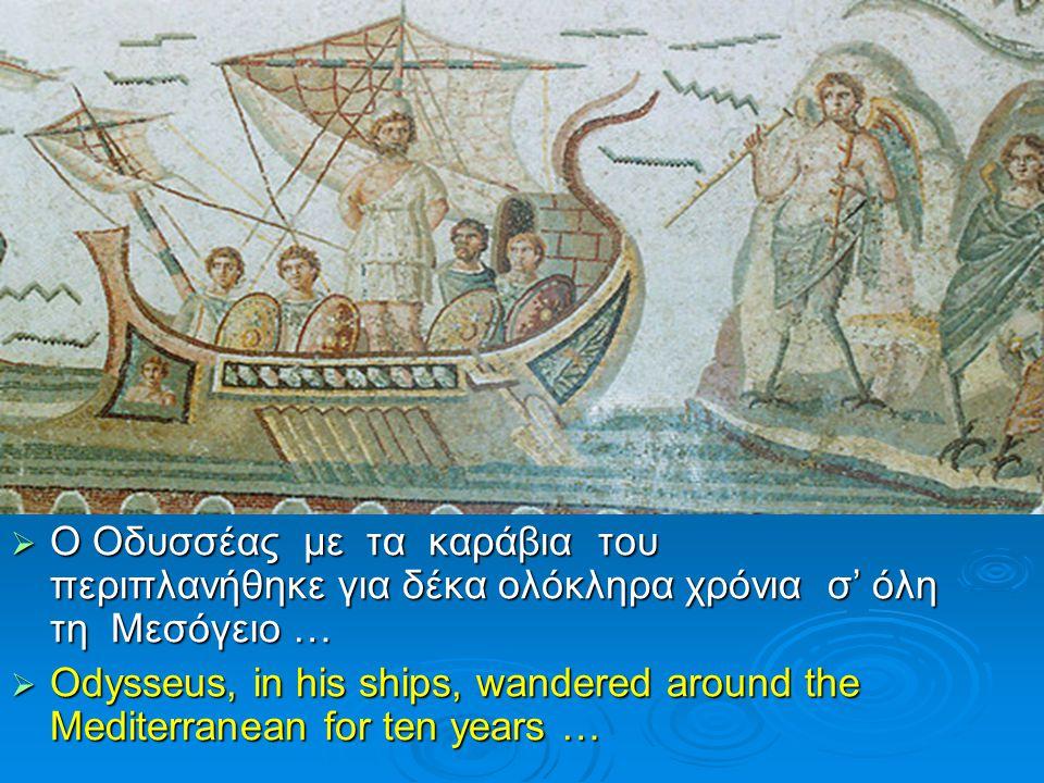  Ο Οδυσσέας με τα καράβια του περιπλανήθηκε για δέκα ολόκληρα χρόνια σ' όλη τη Μεσόγειο …  Odysseus, in his ships, wandered around the Mediterranean