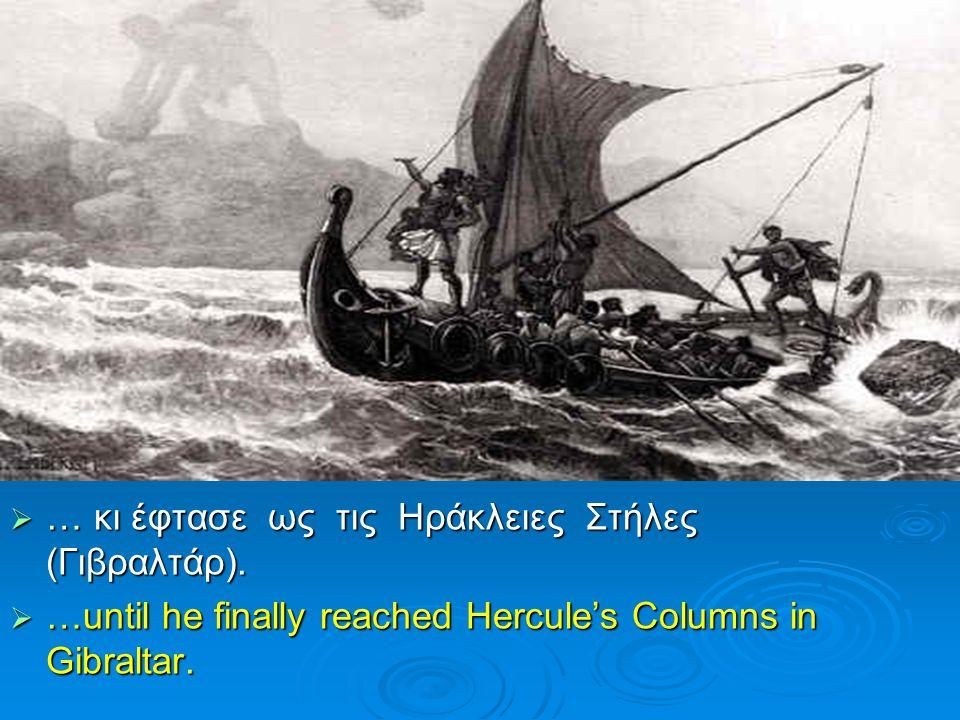  … κι έφτασε ως τις Ηράκλειες Στήλες (Γιβραλτάρ).  …until he finally reached Hercule's Columns in Gibraltar.