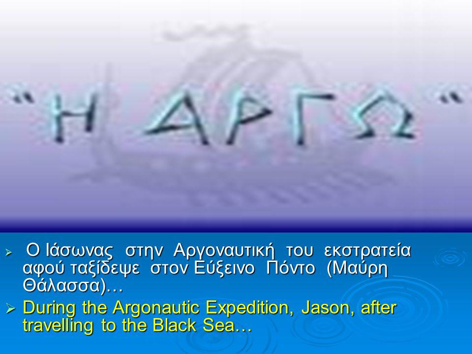  Ο Ιάσωνας στην Αργοναυτική του εκστρατεία αφού ταξίδεψε στον Εύξεινο Πόντο (Μαύρη Θάλασσα)…  During the Argonautic Expedition, Jason, after travell