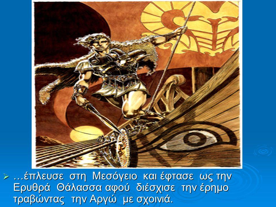  …έπλευσε στη Μεσόγειο και έφτασε ως την Ερυθρά Θάλασσα αφού διέσχισε την έρημο τραβώντας την Αργώ με σχοινιά.  …sailed in the Mediterranean and rea