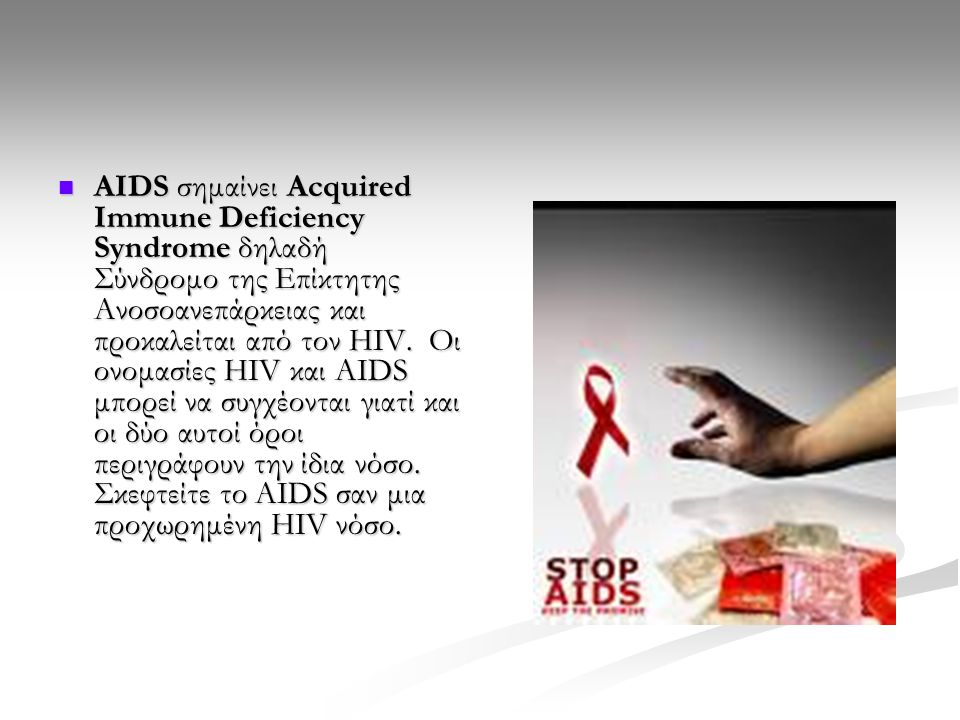 AIDS σημαίνει Acquired Immune Deficiency Syndrome δηλαδή Σύνδρομο της Επίκτητης Ανοσοανεπάρκειας και προκαλείται από τον HIV.
