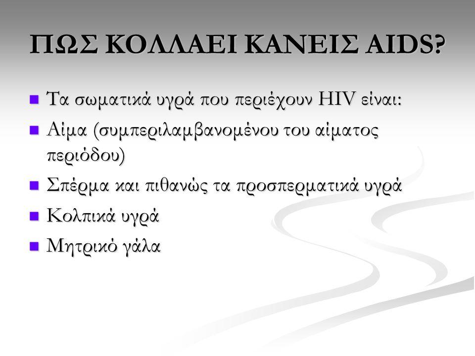 ΠΩΣ ΚΟΛΛΑΕΙ ΚΑΝΕΙΣ ΑΙDS? Τα σωματικά υγρά που περιέχουν HIV είναι: Τα σωματικά υγρά που περιέχουν HIV είναι: Αίμα (συμπεριλαμβανομένου του αίματος περ