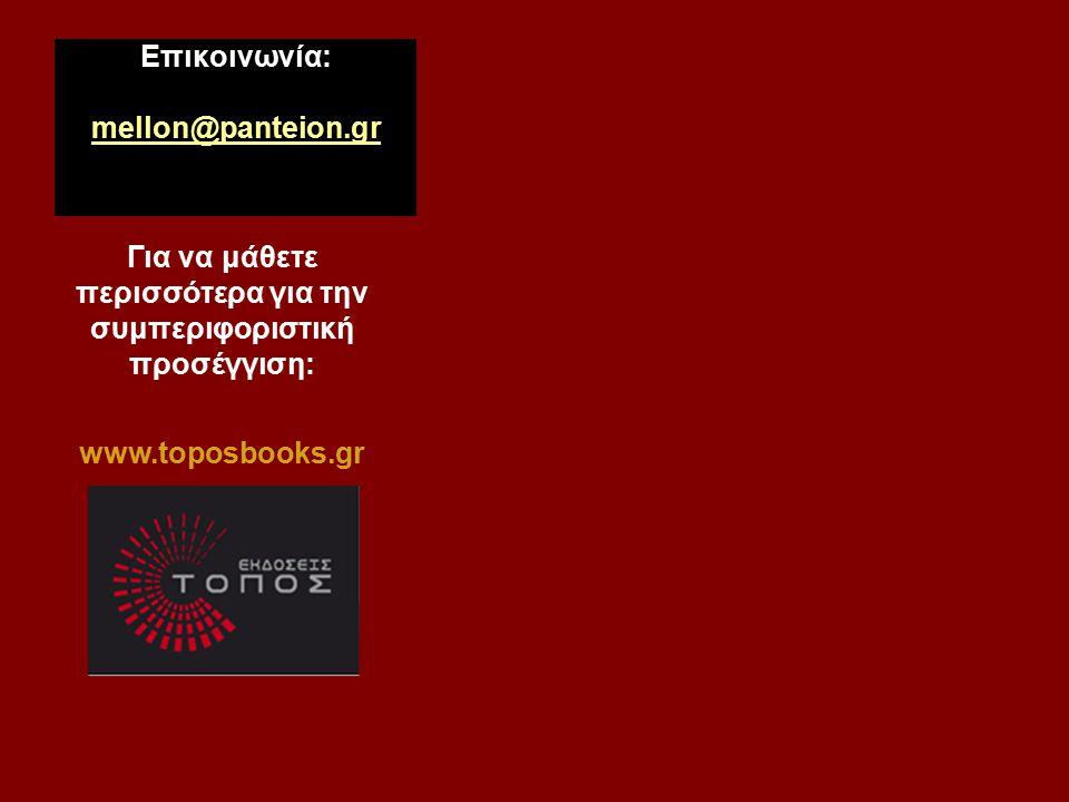 Επικοινωνία: mellon@panteion.gr mellon@panteion.gr Για να μάθετε περισσότερα για την συμπεριφοριστική προσέγγιση: www.toposbooks.gr