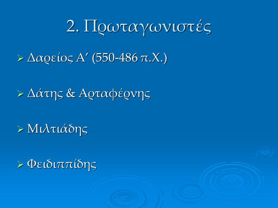 2. Πρωταγωνιστές  Δαρείος Α' (550-486 π.Χ.)  Δάτης & Αρταφέρνης  Μιλτιάδης  Φειδιππίδης