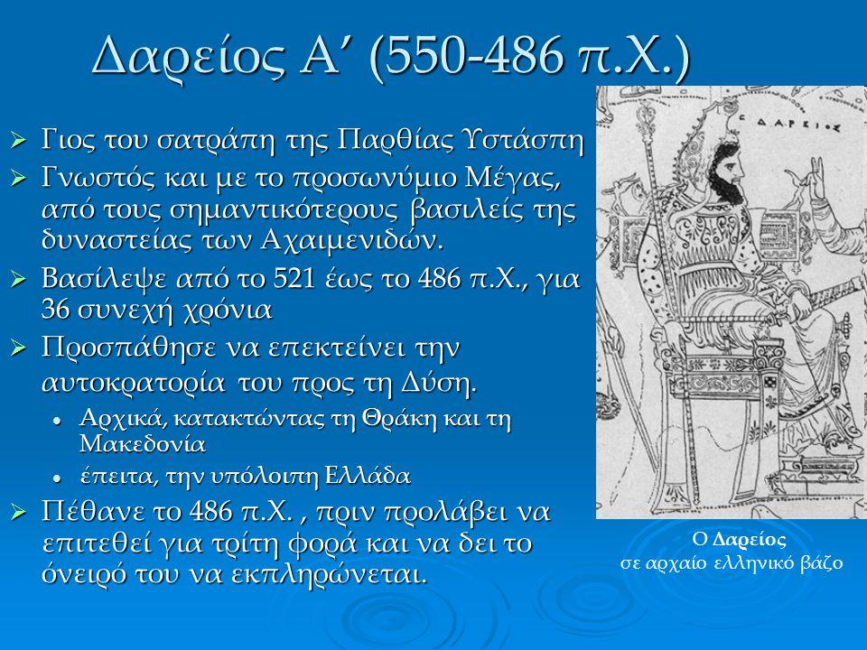 Δαρείος Α' (550-486 π.Χ.)  Γιος του σατράπη της Παρθίας Υστάσπη  Γνωστός και με το προσωνύμιο Μέγας, από τους σημαντικότερους βασιλείς της δυναστεία