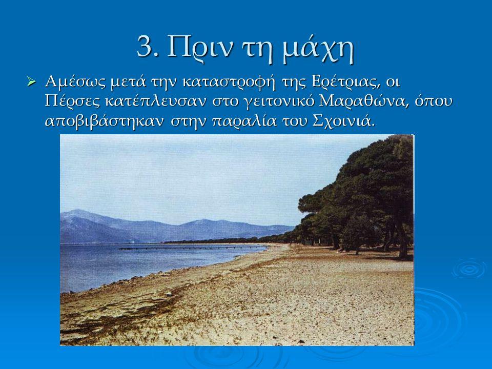 3. Πριν τη μάχη  Αμέσως μετά την καταστροφή της Ερέτριας, οι Πέρσες κατέπλευσαν στο γειτονικό Μαραθώνα, όπου αποβιβάστηκαν στην παραλία του Σχοινιά.