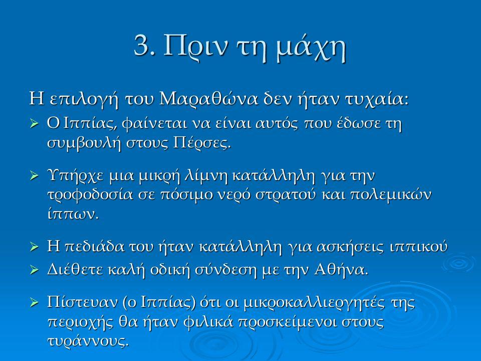 3. Πριν τη μάχη Η επιλογή του Μαραθώνα δεν ήταν τυχαία:  Ο Ιππίας, φαίνεται να είναι αυτός που έδωσε τη συμβουλή στους Πέρσες.  Υπήρχε μια μικρή λίμ