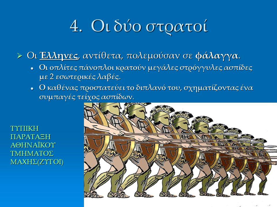 4. Οι δύο στρατοί  Οι Έλληνες, αντίθετα, πολεμούσαν σε φάλαγγα. Οι οπλίτες πάνοπλοι κρατούν μεγάλες στρόγγυλες ασπίδες με 2 εσωτερικές λαβές. Οι οπλί