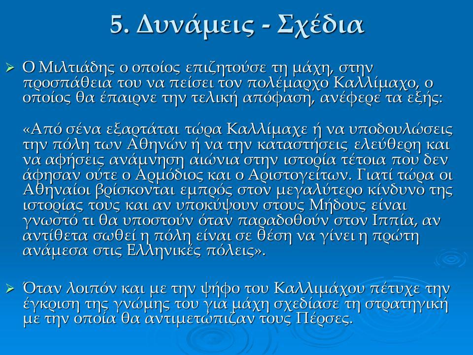 5. Δυνάμεις - Σχέδια  Ο Μιλτιάδης ο οποίος επιζητούσε τη μάχη, στην προσπάθεια του να πείσει τον πολέμαρχο Καλλίμαχο, ο οποίος θα έπαιρνε την τελική