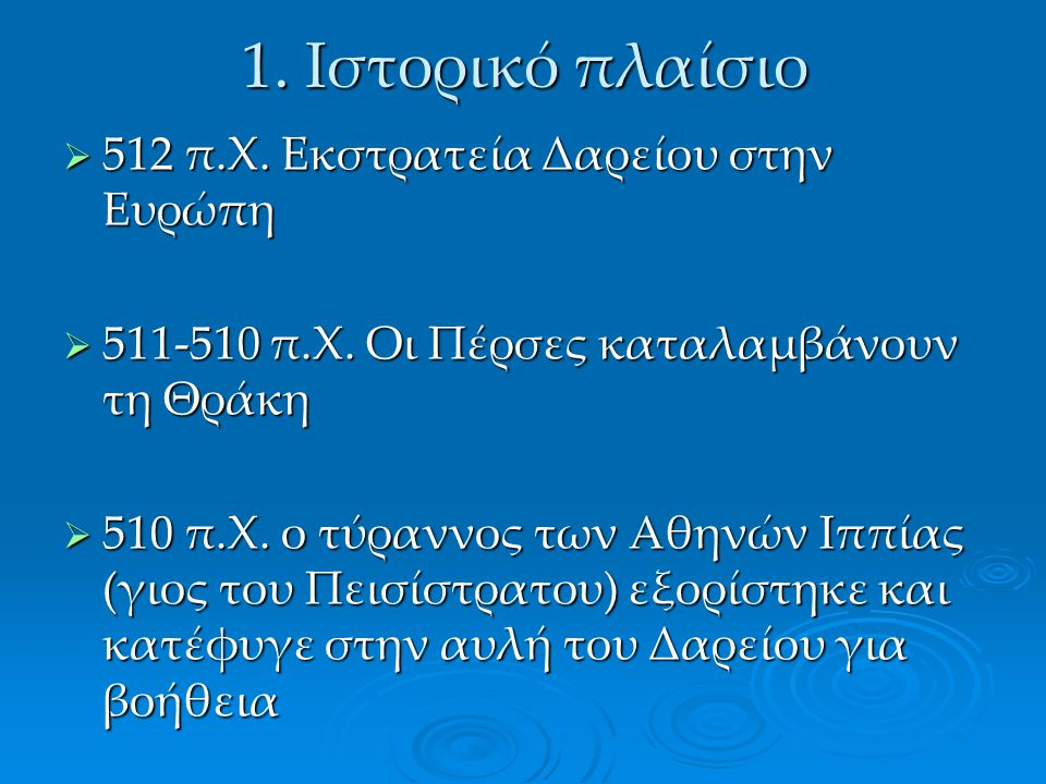 1. Ιστορικό πλαίσιο  512 π.Χ. Εκστρατεία Δαρείου στην Ευρώπη  511-510 π.Χ. Οι Πέρσες καταλαμβάνουν τη Θράκη  510 π.Χ. ο τύραννος των Αθηνών Ιππίας