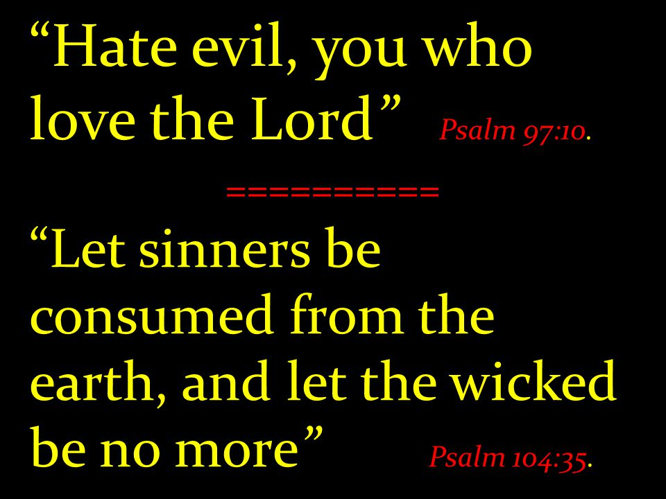 Hate evil, you who love the Lord Psalm 97:10.