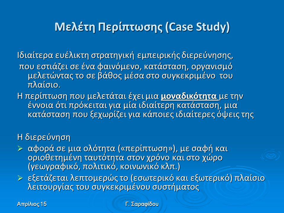 Απρίλιος 15Γ. Σαραφίδου Μελέτη Περίπτωσης (Case Study) Ιδιαίτερα ευέλικτη στρατηγική εμπειρικής διερεύνησης, που εστιάζει σε ένα φαινόμενο, κατάσταση,