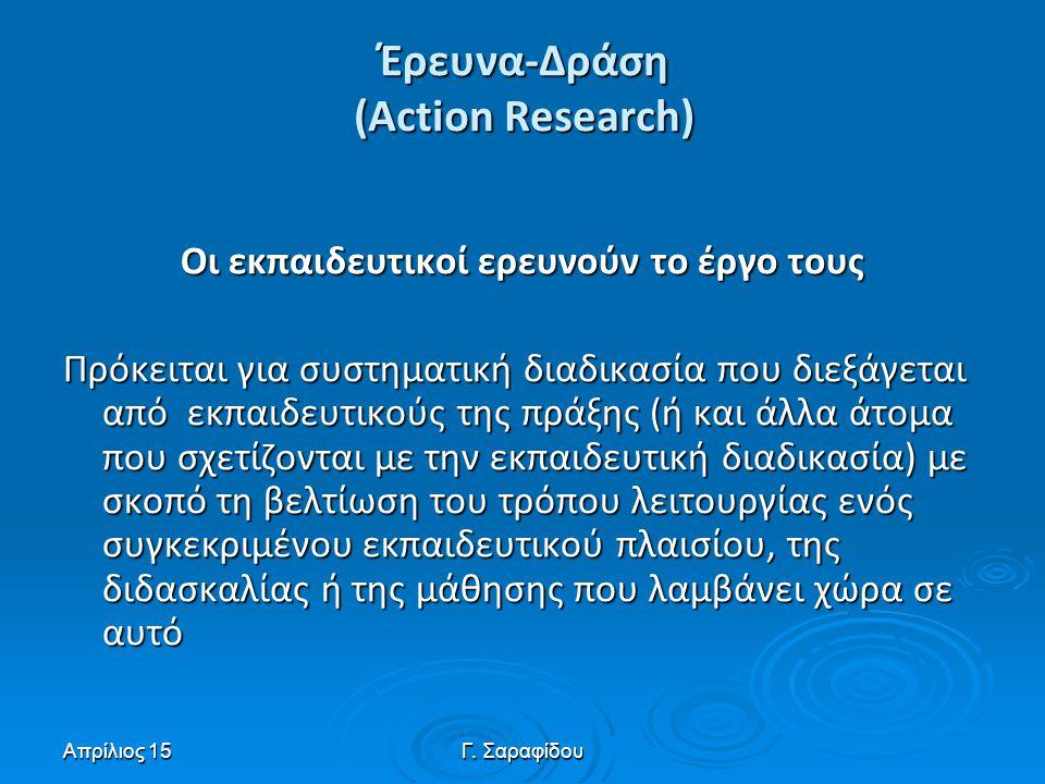 Απρίλιος 15Γ. Σαραφίδου Έρευνα-Δράση (Action Research) Oι εκπαιδευτικοί ερευνούν το έργο τους Πρόκειται για συστηματική διαδικασία που διεξάγεται από