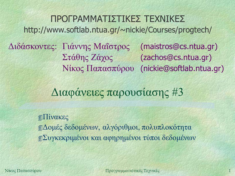 ΠΡΟΓΡΑΜΜΑΤΙΣΤΙΚΕΣ ΤΕΧΝΙΚΕΣ Διδάσκοντες:Γιάννης Μαΐστρος (maistros@cs.ntua.gr) Στάθης Ζάχος (zachos@cs.ntua.gr) Νίκος Παπασπύρου (nickie@softlab.ntua.gr) http://www.softlab.ntua.gr/~nickie/Courses/progtech/ 1Νίκος ΠαπασπύρουΠρογραμματιστικές Τεχνικές Διαφάνειες παρουσίασης #3 4 Πίνακες 4 Δομές δεδομένων, αλγόριθμοι, πολυπλοκότητα 4 Συγκεκριμένοι και αφηρημένοι τύποι δεδομένων